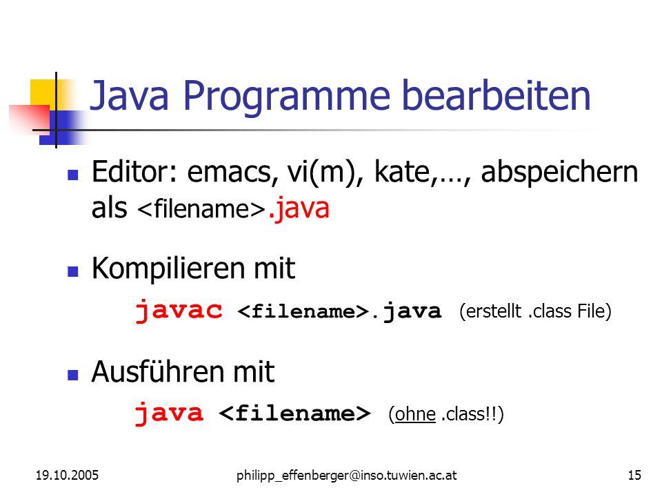 19.10.2005philipp_effenberger@inso.tuwien.ac.at 15 Java Programme bearbeiten Editor: emacs, vi(m), kate,…, abspeichern als.java Kompilieren mit javac.