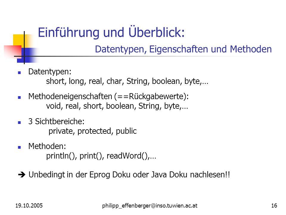 19.10.2005philipp_effenberger@inso.tuwien.ac.at 16 Einführung und Überblick: Datentypen, Eigenschaften und Methoden Datentypen: short, long, real, char, String, boolean, byte,… Methodeneigenschaften (==Rückgabewerte): void, real, short, boolean, String, byte,… 3 Sichtbereiche: private, protected, public Methoden: println(), print(), readWord(),… Unbedingt in der Eprog Doku oder Java Doku nachlesen!!
