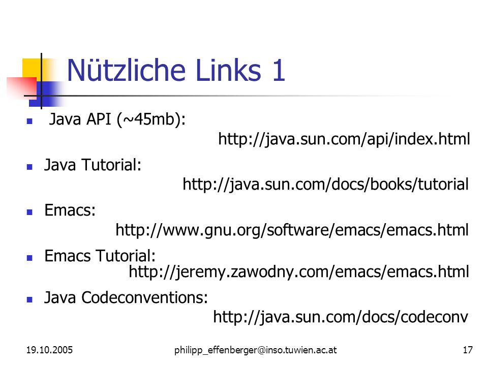 19.10.2005philipp_effenberger@inso.tuwien.ac.at 17 Nützliche Links 1 Java API (~45mb): http://java.sun.com/api/index.html Java Tutorial: http://java.s