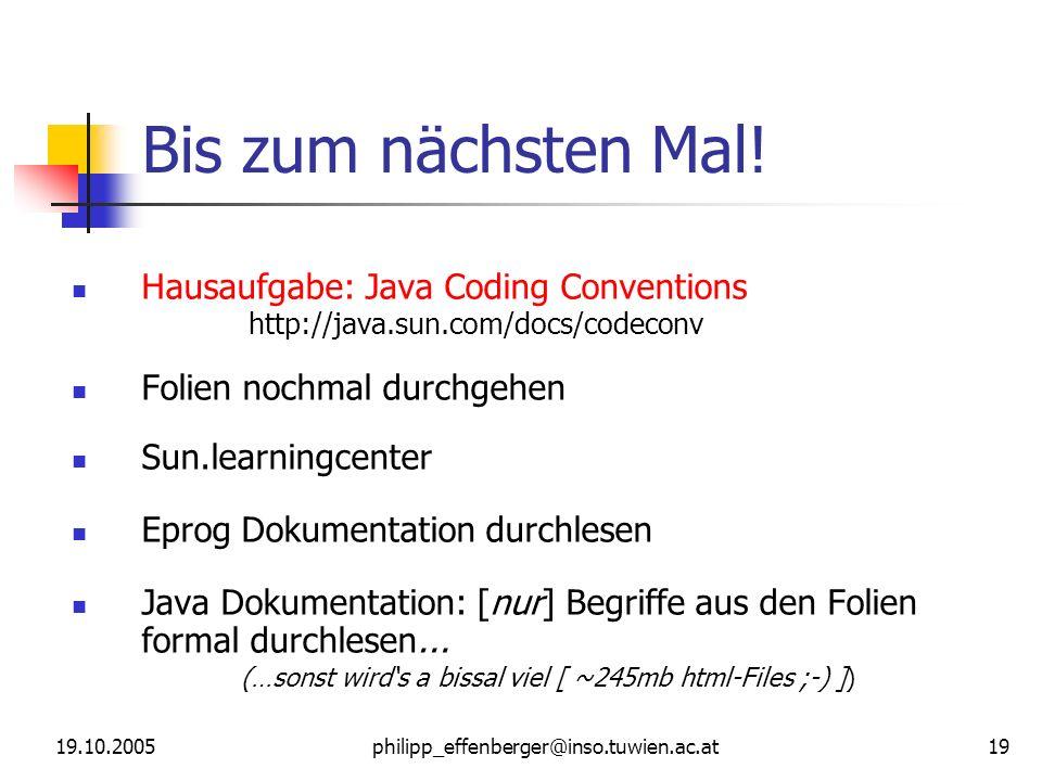 19.10.2005philipp_effenberger@inso.tuwien.ac.at 19 Bis zum nächsten Mal! Hausaufgabe: Java Coding Conventions http://java.sun.com/docs/codeconv Folien