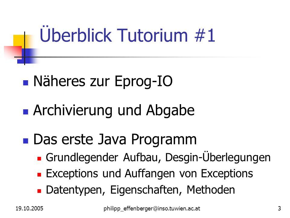 19.10.2005philipp_effenberger@inso.tuwien.ac.at 3 Überblick Tutorium #1 Näheres zur Eprog-IO Archivierung und Abgabe Das erste Java Programm Grundlege
