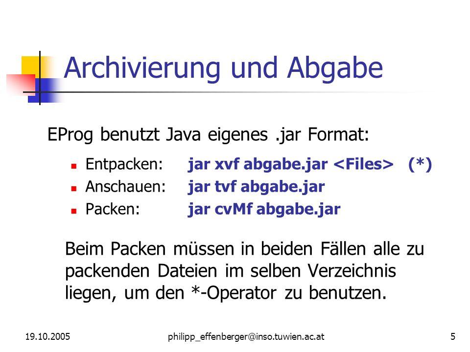 19.10.2005philipp_effenberger@inso.tuwien.ac.at 5 Archivierung und Abgabe EProg benutzt Java eigenes.jar Format: Entpacken:jar xvf abgabe.jar (*) Anschauen:jar tvf abgabe.jar Packen:jar cvMf abgabe.jar Beim Packen müssen in beiden Fällen alle zu packenden Dateien im selben Verzeichnis liegen, um den *-Operator zu benutzen.