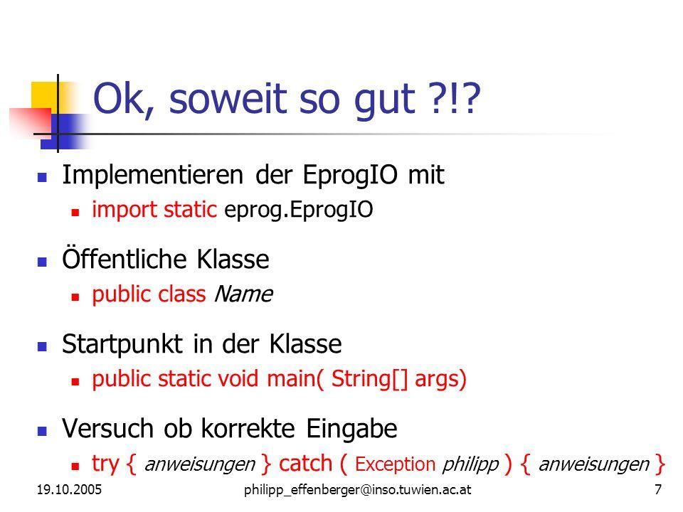 19.10.2005philipp_effenberger@inso.tuwien.ac.at 7 Ok, soweit so gut ?!? Implementieren der EprogIO mit import static eprog.EprogIO Öffentliche Klasse