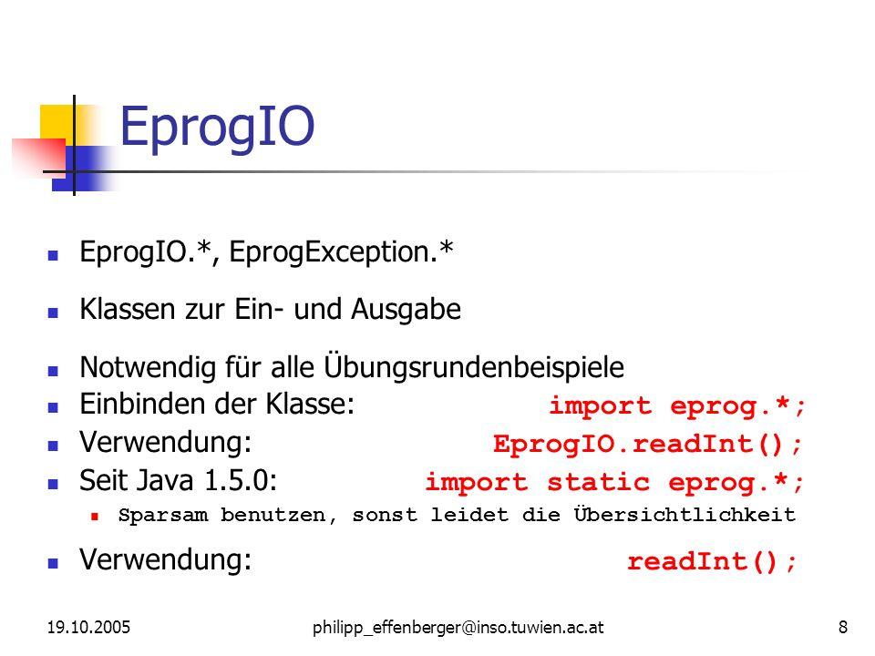 19.10.2005philipp_effenberger@inso.tuwien.ac.at 8 EprogIO EprogIO.*, EprogException.* Klassen zur Ein- und Ausgabe Notwendig für alle Übungsrundenbeispiele Einbinden der Klasse: import eprog.*; Verwendung: EprogIO.readInt(); Seit Java 1.5.0: import static eprog.*; Sparsam benutzen, sonst leidet die Übersichtlichkeit Verwendung: readInt();