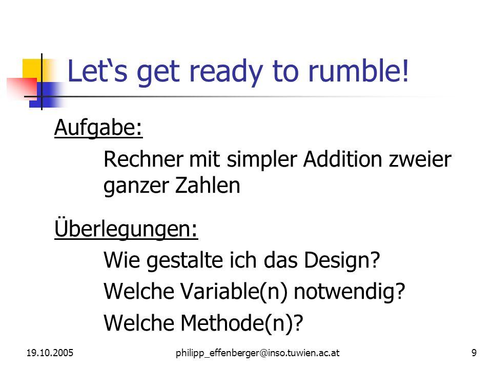 19.10.2005philipp_effenberger@inso.tuwien.ac.at 9 Lets get ready to rumble! Aufgabe: Rechner mit simpler Addition zweier ganzer Zahlen Überlegungen: W
