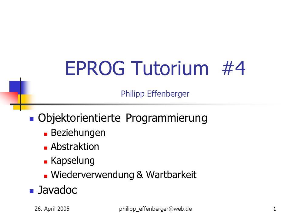 26. April 2005philipp_effenberger@web.de1 EPROG Tutorium #4 Philipp Effenberger Objektorientierte Programmierung Beziehungen Abstraktion Kapselung Wie