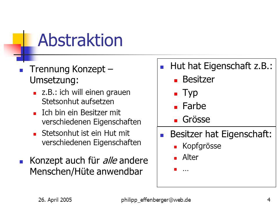 26. April 2005philipp_effenberger@web.de4 Abstraktion Trennung Konzept – Umsetzung: z.B.: ich will einen grauen Stetsonhut aufsetzen Ich bin ein Besit