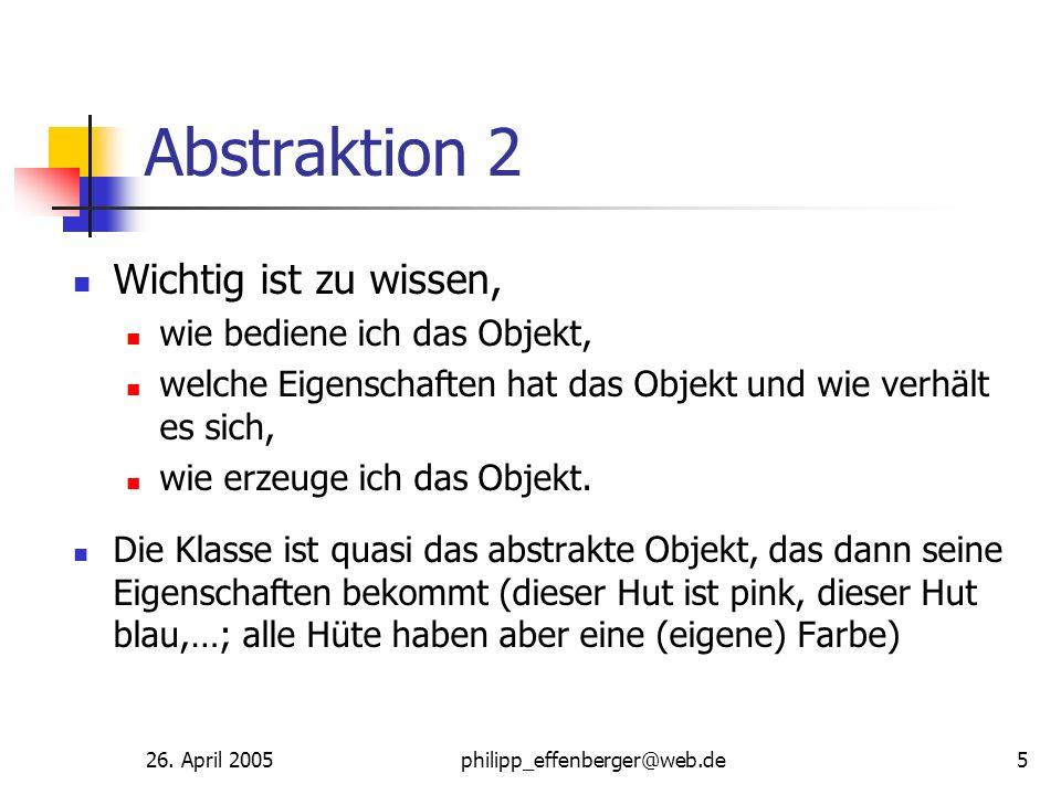 26. April 2005philipp_effenberger@web.de5 Abstraktion 2 Wichtig ist zu wissen, wie bediene ich das Objekt, welche Eigenschaften hat das Objekt und wie