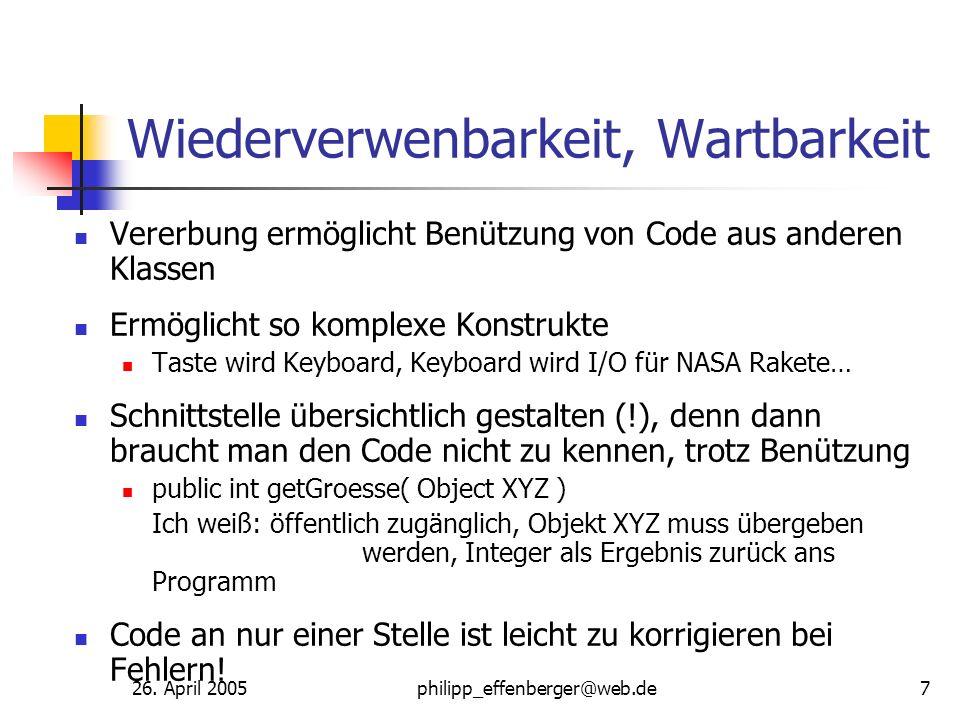 26. April 2005philipp_effenberger@web.de7 Wiederverwenbarkeit, Wartbarkeit Vererbung ermöglicht Benützung von Code aus anderen Klassen Ermöglicht so k