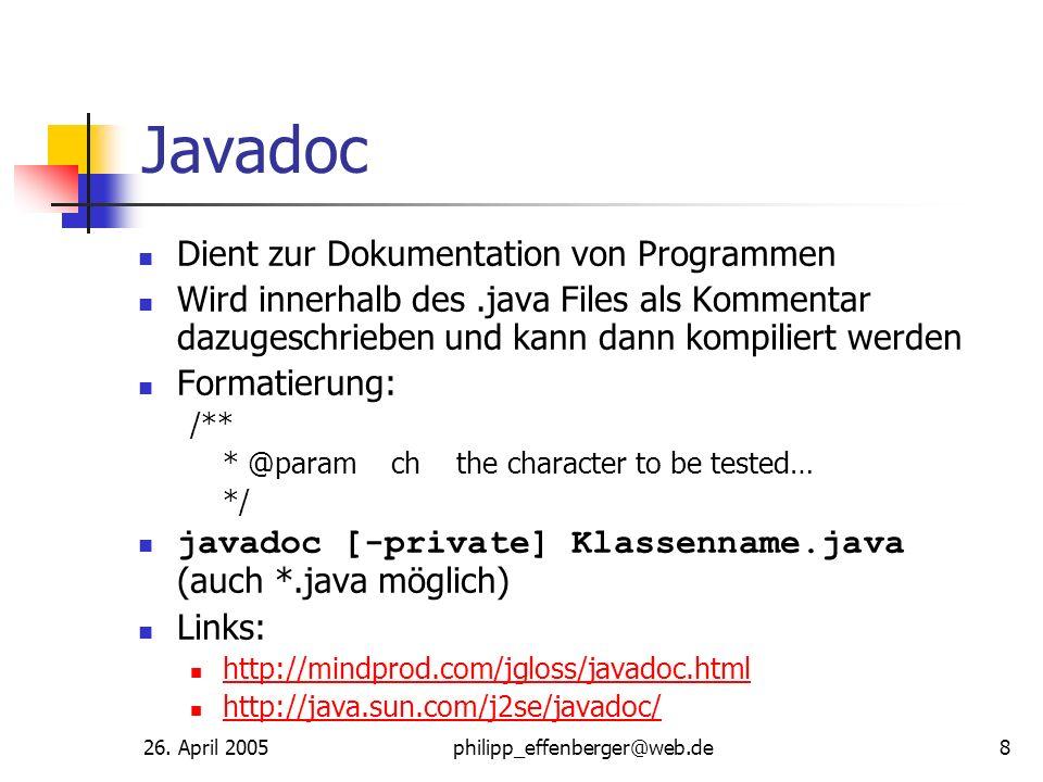 26. April 2005philipp_effenberger@web.de8 Javadoc Dient zur Dokumentation von Programmen Wird innerhalb des.java Files als Kommentar dazugeschrieben u