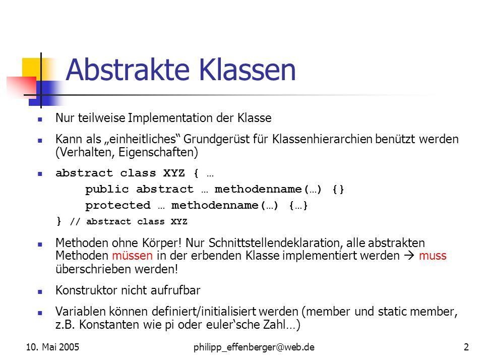 10. Mai 2005philipp_effenberger@web.de 2 Abstrakte Klassen Nur teilweise Implementation der Klasse Kann als einheitliches Grundgerüst für Klassenhiera