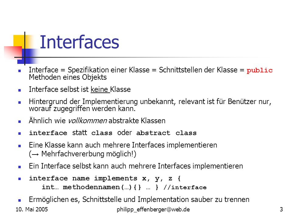 10. Mai 2005philipp_effenberger@web.de 3 Interfaces Interface = Spezifikation einer Klasse = Schnittstellen der Klasse = public Methoden eines Objekts