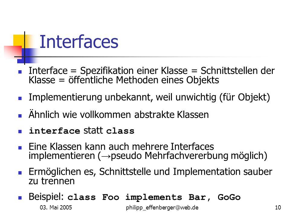03. Mai 2005philipp_effenberger@web.de10 Interfaces Interface = Spezifikation einer Klasse = Schnittstellen der Klasse = öffentliche Methoden eines Ob