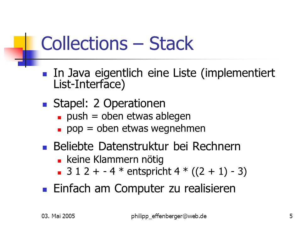 03. Mai 2005philipp_effenberger@web.de5 Collections – Stack In Java eigentlich eine Liste (implementiert List-Interface) Stapel: 2 Operationen push =