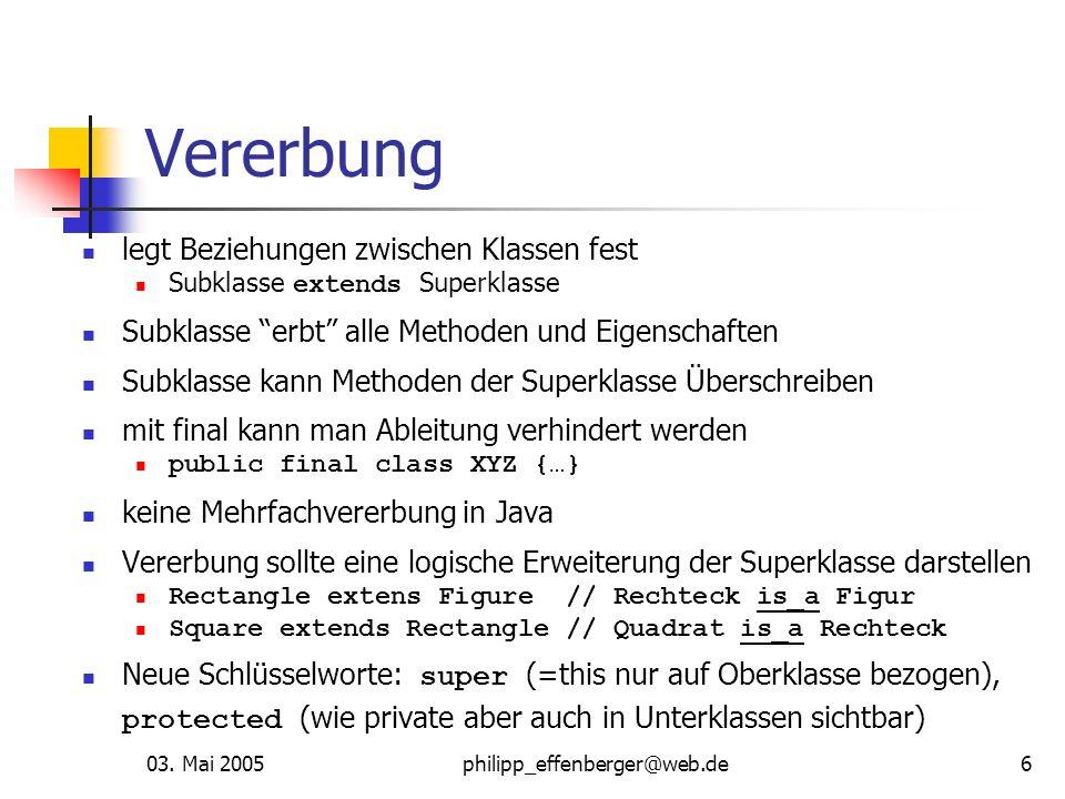 03. Mai 2005philipp_effenberger@web.de6 Vererbung legt Beziehungen zwischen Klassen fest Subklasse extends Superklasse Subklasse erbt alle Methoden un