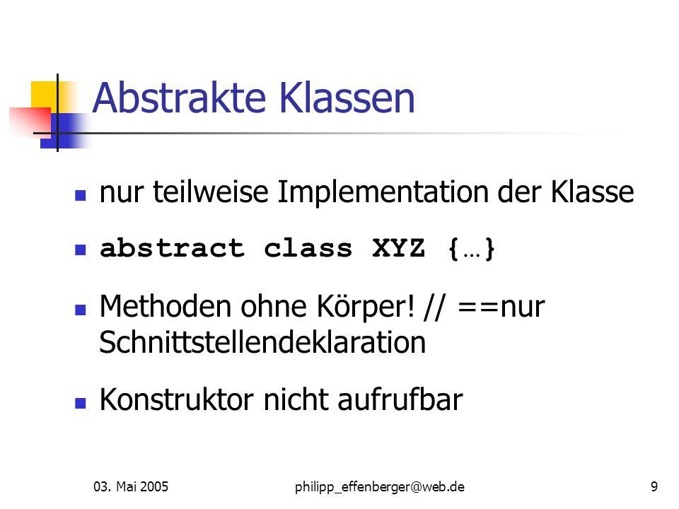 03. Mai 2005philipp_effenberger@web.de9 Abstrakte Klassen nur teilweise Implementation der Klasse abstract class XYZ {…} Methoden ohne Körper! // ==nu