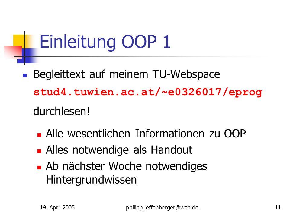 19. April 2005philipp_effenberger@web.de11 Einleitung OOP 1 Begleittext auf meinem TU-Webspace stud4.tuwien.ac.at/~e0326017/eprog durchlesen! Alle wes