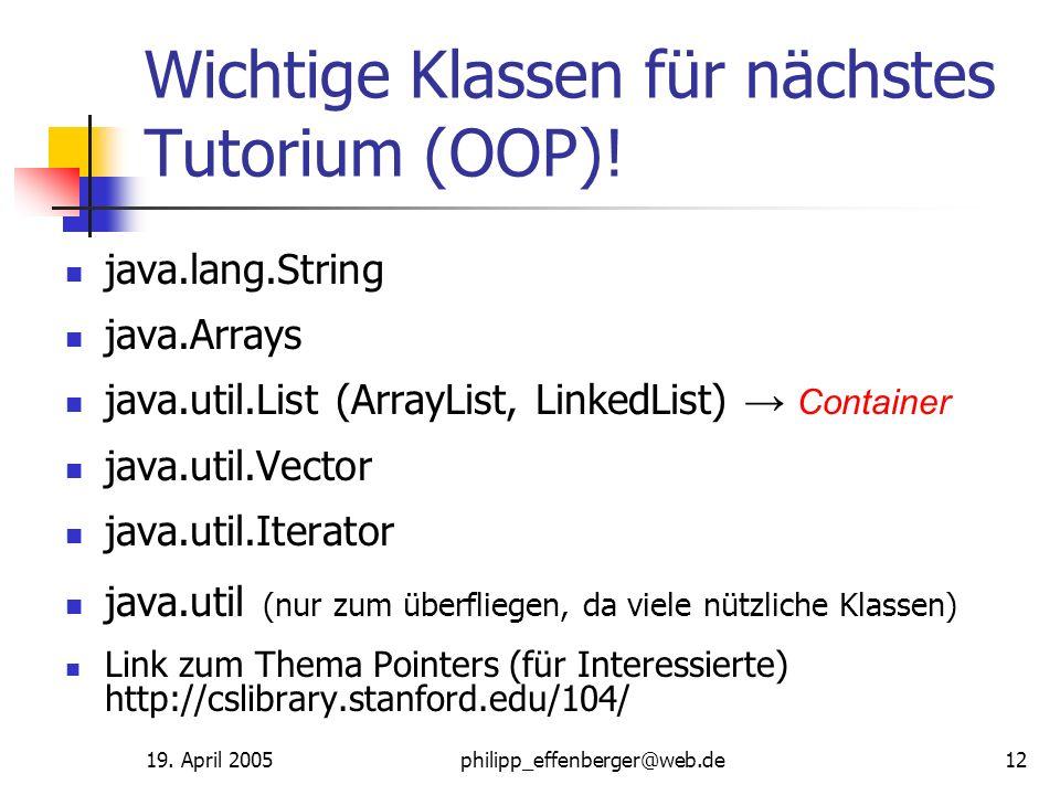 19. April 2005philipp_effenberger@web.de12 Wichtige Klassen für nächstes Tutorium (OOP)! java.lang.String java.Arrays java.util.List (ArrayList, Linke