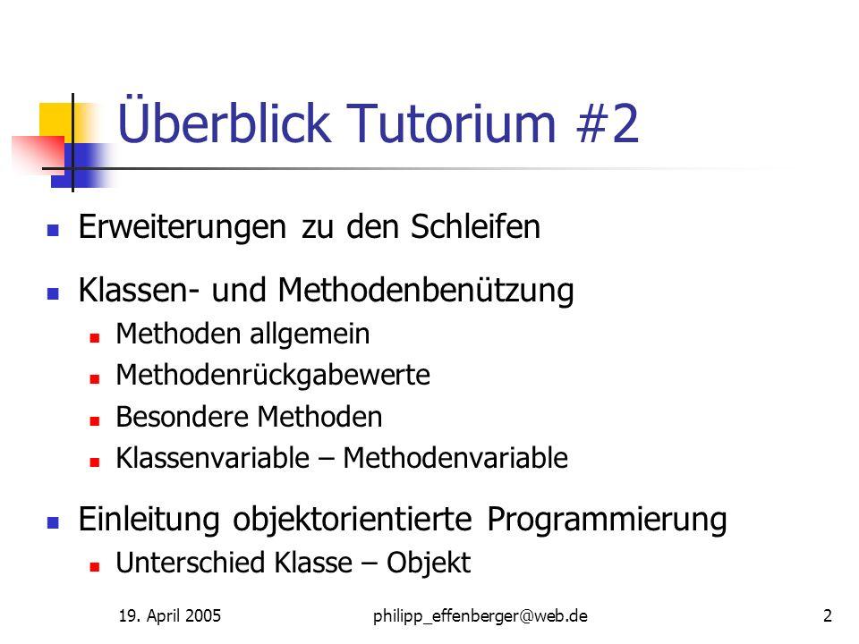 19. April 2005philipp_effenberger@web.de2 Überblick Tutorium #2 Erweiterungen zu den Schleifen Klassen- und Methodenbenützung Methoden allgemein Metho