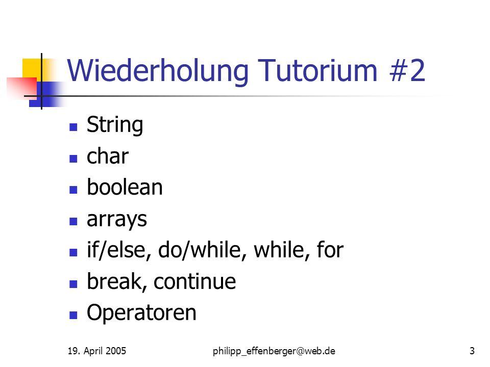 19. April 2005philipp_effenberger@web.de3 Wiederholung Tutorium #2 String char boolean arrays if/else, do/while, while, for break, continue Operatoren