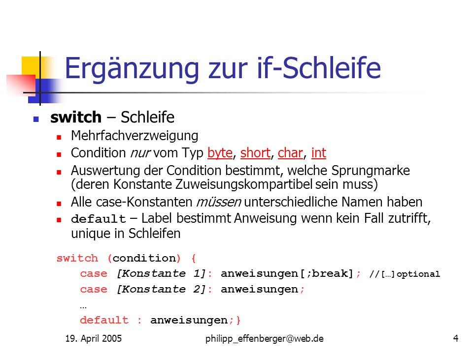 19. April 2005philipp_effenberger@web.de4 Ergänzung zur if-Schleife switch – Schleife Mehrfachverzweigung Condition nur vom Typ byte, short, char, int