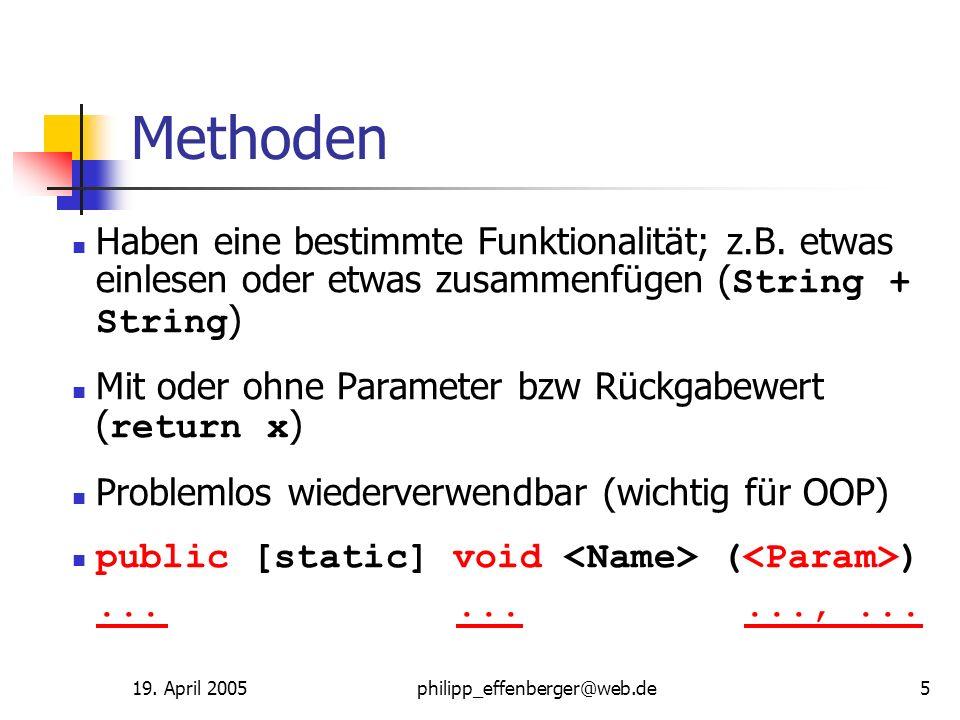 19. April 2005philipp_effenberger@web.de5 Methoden Haben eine bestimmte Funktionalität; z.B. etwas einlesen oder etwas zusammenfügen ( String + String
