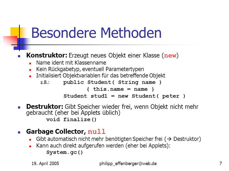 19. April 2005philipp_effenberger@web.de7 Besondere Methoden Konstruktor: Erzeugt neues Objekt einer Klasse ( new ) Name ident mit Klassenname Kein Rü