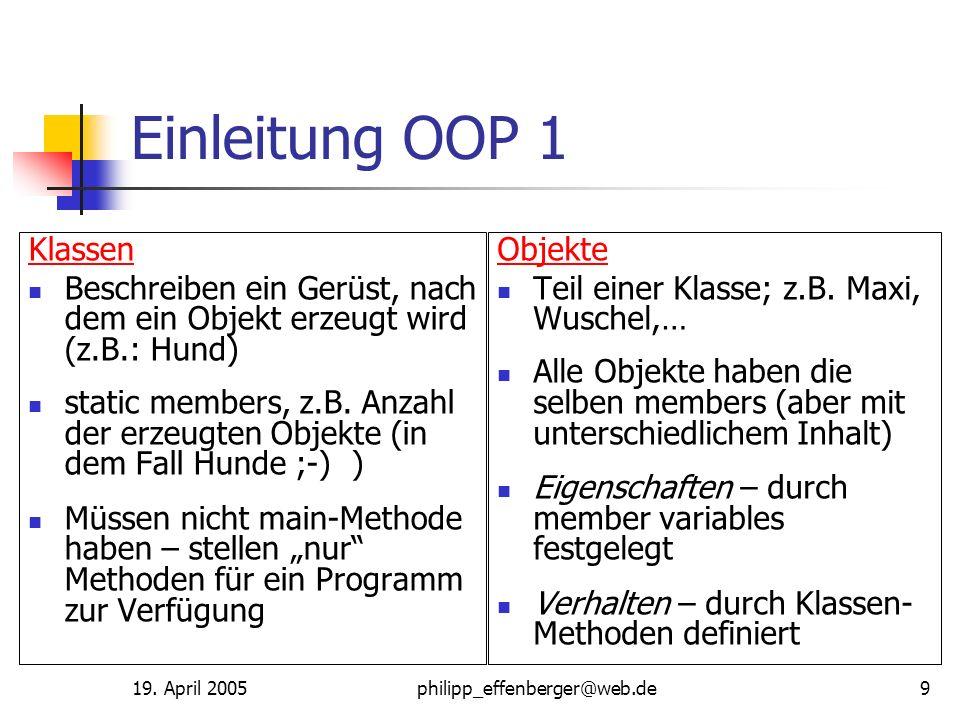19. April 2005philipp_effenberger@web.de9 Einleitung OOP 1 Klassen Beschreiben ein Gerüst, nach dem ein Objekt erzeugt wird (z.B.: Hund) static member
