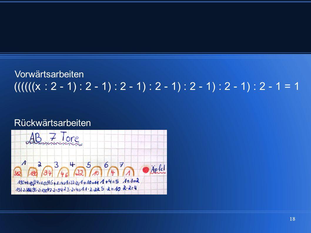 18 ((((((x : 2 - 1) : 2 - 1) : 2 - 1) : 2 - 1) : 2 - 1) : 2 - 1) : 2 - 1 = 1 Rückwärtsarbeiten Vorwärtsarbeiten