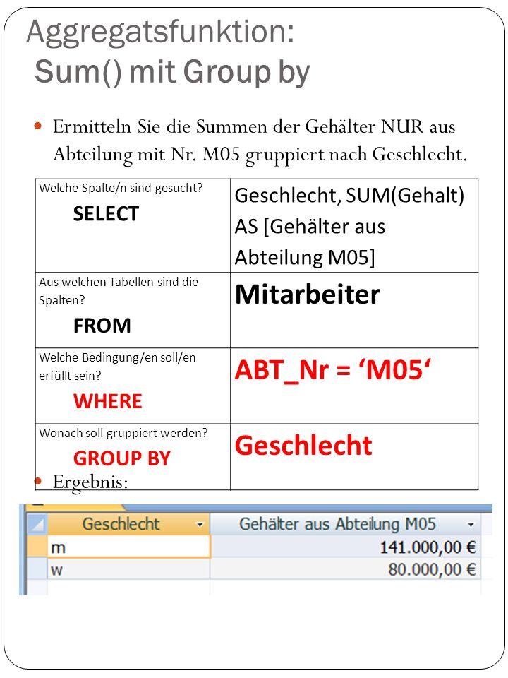Aggregatsfunktion: Sum() mit Group by Ermitteln Sie die Summen der Gehälter NUR aus Abteilung mit Nr. M05 gruppiert nach Geschlecht. Ergebnis: Welche