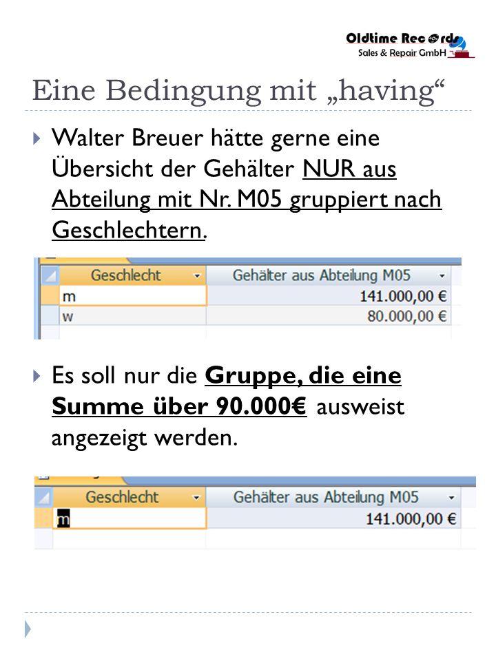Eine Bedingung mit having Walter Breuer hätte gerne eine Übersicht der Gehälter NUR aus Abteilung mit Nr. M05 gruppiert nach Geschlechtern. Es soll nu