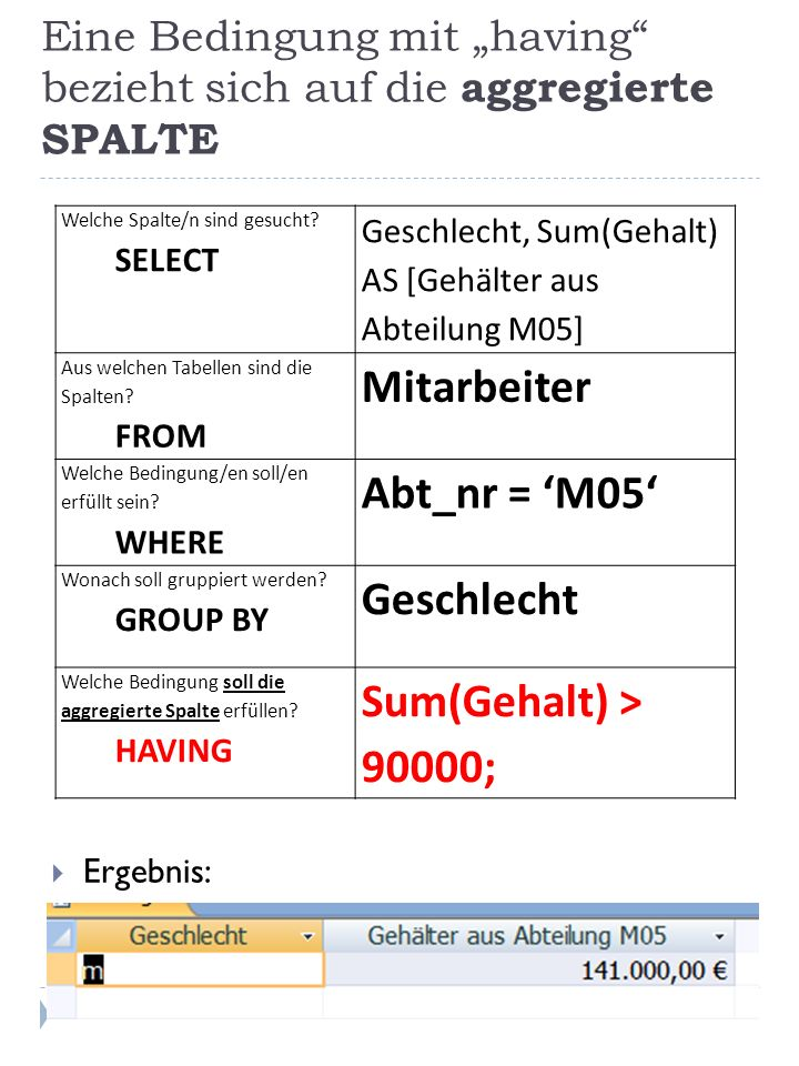 Eine Bedingung mit having bezieht sich auf die aggregierte SPALTE Ergebnis: Welche Spalte/n sind gesucht? SELECT Geschlecht, Sum(Gehalt) AS [Gehälter