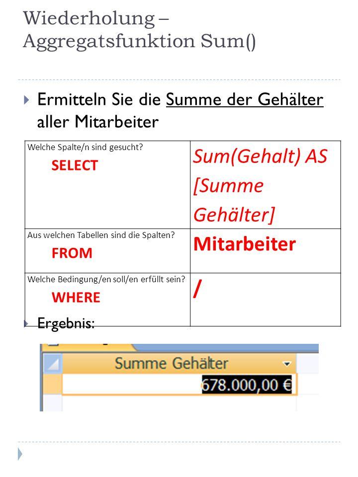 Wiederholung – Aggregatsfunktion Sum() Ermitteln Sie die Summe der Gehälter aller Mitarbeiter Ergebnis: Welche Spalte/n sind gesucht.