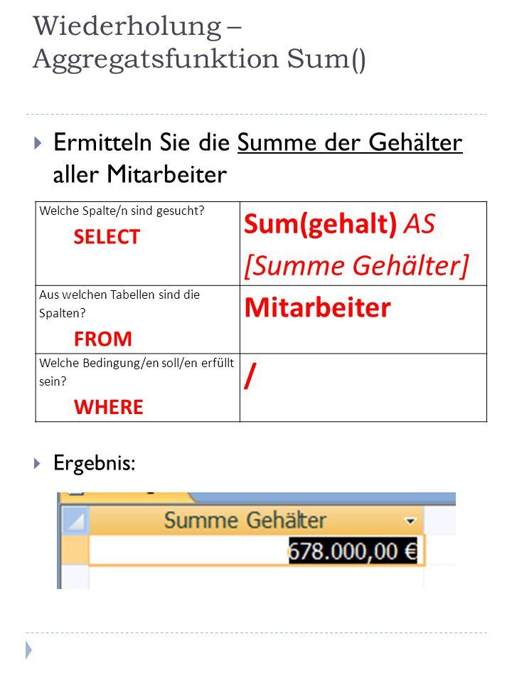 Wiederholung – Aggregatsfunktion Sum() Ermitteln Sie die Summe der Gehälter aller Mitarbeiter Ergebnis: Welche Spalte/n sind gesucht? SELECT Sum(gehal