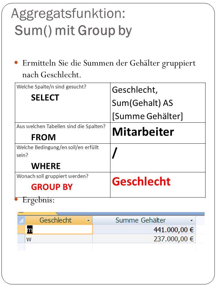Aggregatsfunktion: Sum() mit Group by Ermitteln Sie die Summen der Gehälter gruppiert nach Geschlecht. Ergebnis: Welche Spalte/n sind gesucht? SELECT