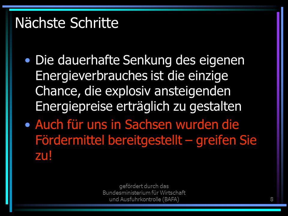 gefördert durch das Bundesministerium für Wirtschaft und Ausfuhrkontrolle (BAFA)8 Nächste Schritte Die dauerhafte Senkung des eigenen Energieverbrauches ist die einzige Chance, die explosiv ansteigenden Energiepreise erträglich zu gestalten Auch für uns in Sachsen wurden die Fördermittel bereitgestellt – greifen Sie zu!