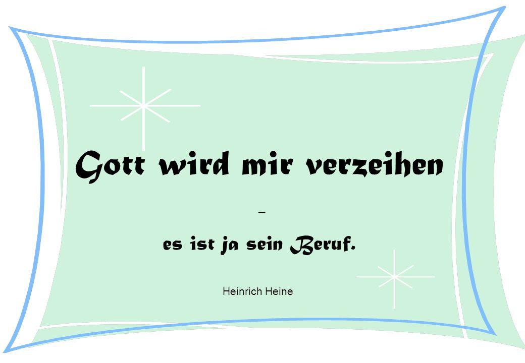Gott wird mir verzeihen - es ist ja sein Beruf. Heinrich Heine