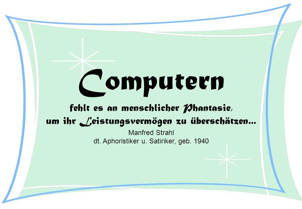 Computern fehlt es an menschlicher Phantasie, um ihr Leistungsvermögen zu überschätzen... Manfred Strahl dt. Aphoristiker u. Satiriker, geb. 1940