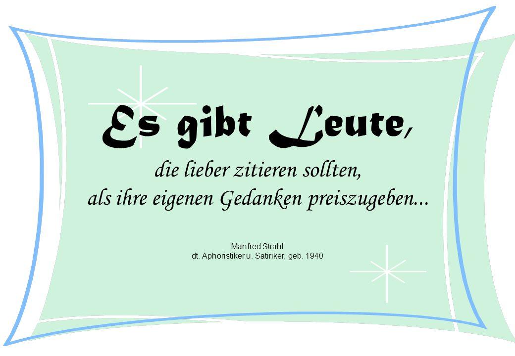 Es gibt Leute, die lieber zitieren sollten, als ihre eigenen Gedanken preiszugeben... Manfred Strahl dt. Aphoristiker u. Satiriker, geb. 1940