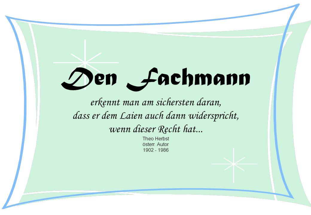 Den Fachmann erkennt man am sichersten daran, dass er dem Laien auch dann widerspricht, wenn dieser Recht hat... Theo Herbst österr. Autor 1902 - 1986