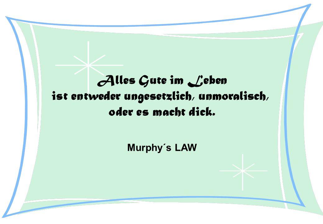 Alles Gute im Leben ist entweder ungesetzlich, unmoralisch, oder es macht dick. Murphy´s LAW