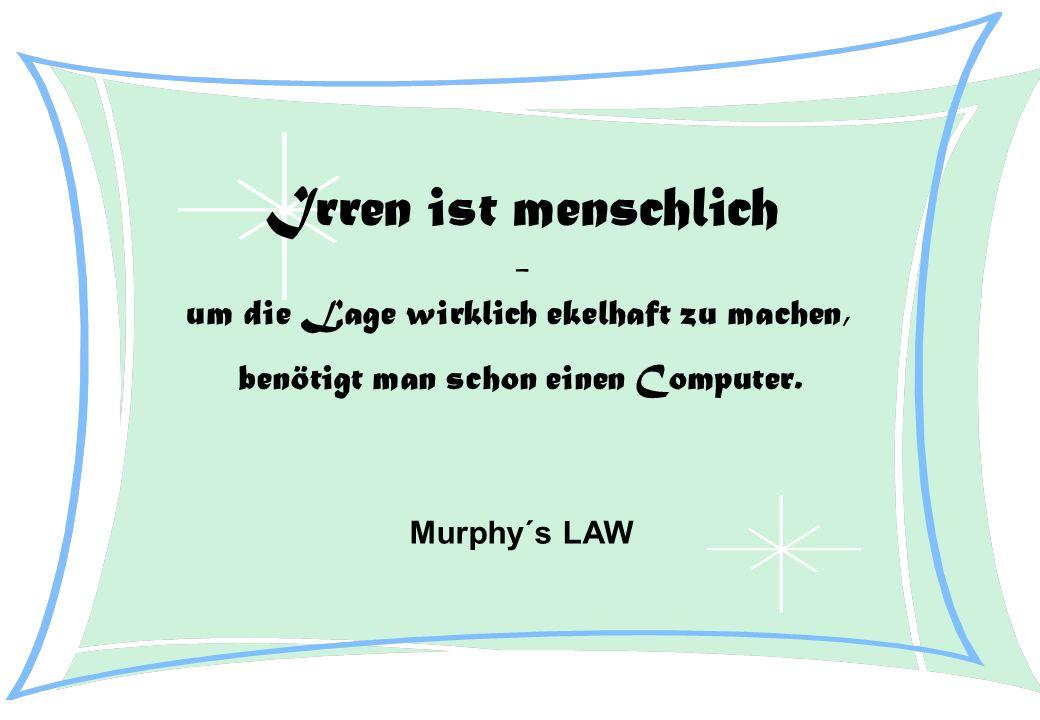 Irren ist menschlich - um die Lage wirklich ekelhaft zu machen, benötigt man schon einen Computer. Murphy´s LAW
