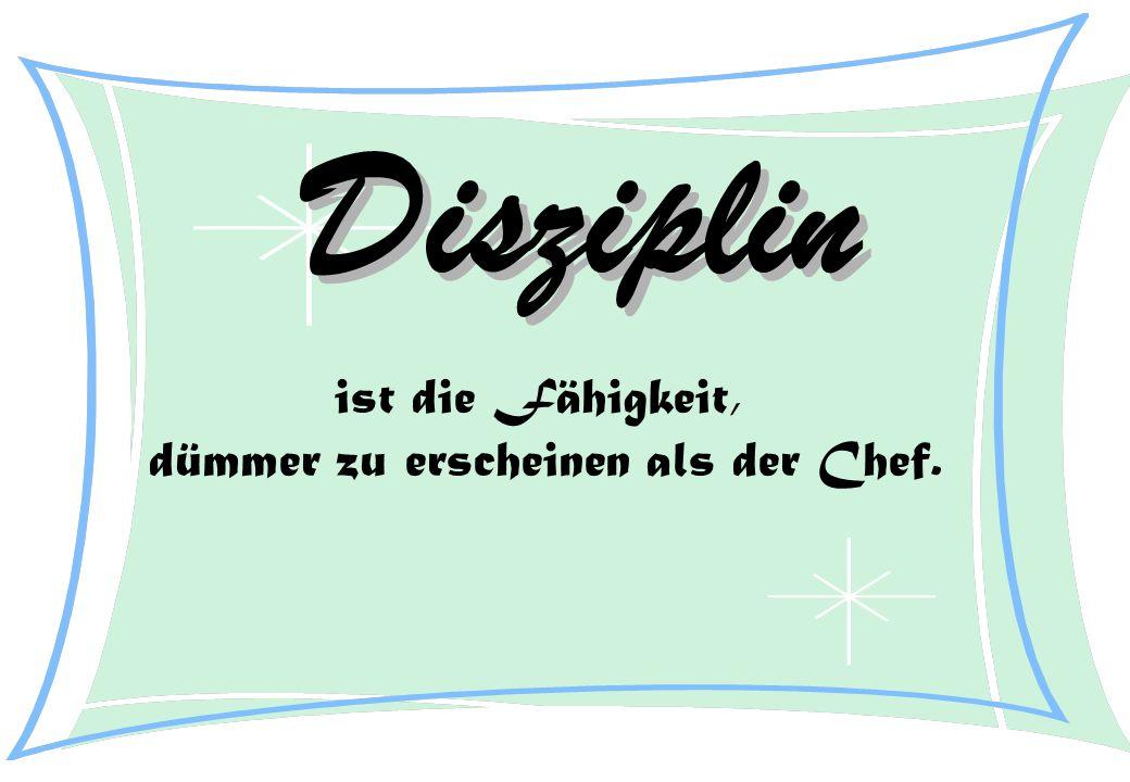 Disziplin ist die Fähigkeit, dümmer zu erscheinen als der Chef.