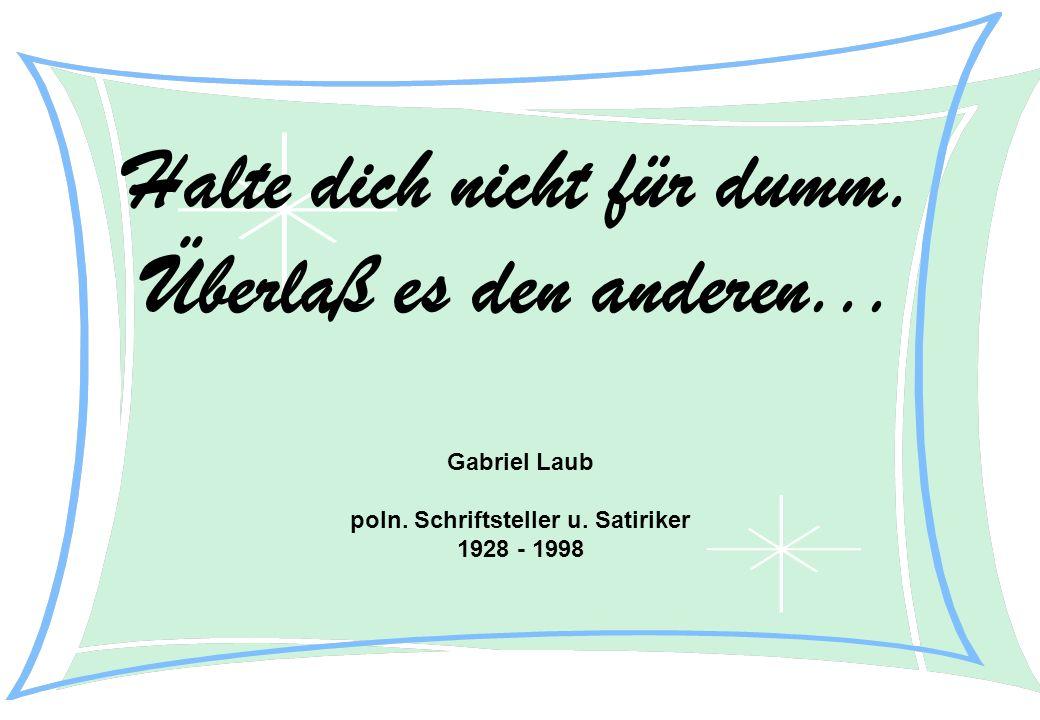 Halte dich nicht für dumm. Überlaß es den anderen... Gabriel Laub poln. Schriftsteller u. Satiriker 1928 - 1998