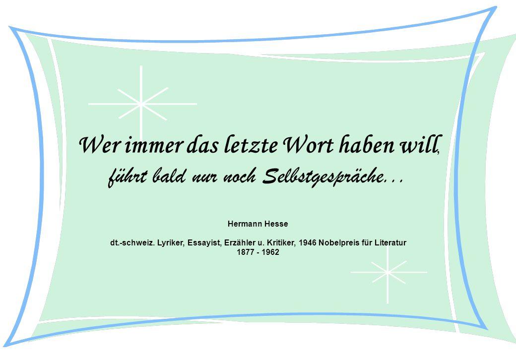 Wer immer das letzte Wort haben will, führt bald nur noch Selbstgespräche... Hermann Hesse dt.-schweiz. Lyriker, Essayist, Erzähler u. Kritiker, 1946