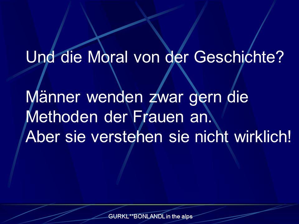 GURKL**BONLANDL in the alps Und die Moral von der Geschichte.