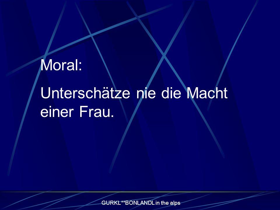 GURKL**BONLANDL in the alps Moral: Unterschätze nie die Macht einer Frau.