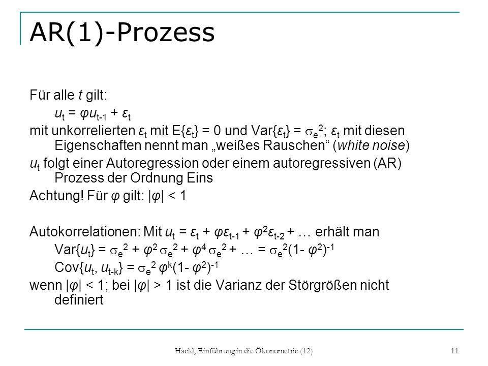 Hackl, Einführung in die Ökonometrie (12) 11 AR(1)-Prozess Für alle t gilt: u t = φu t-1 + ε t mit unkorrelierten ε t mit E{ε t } = 0 und Var{ε t } =