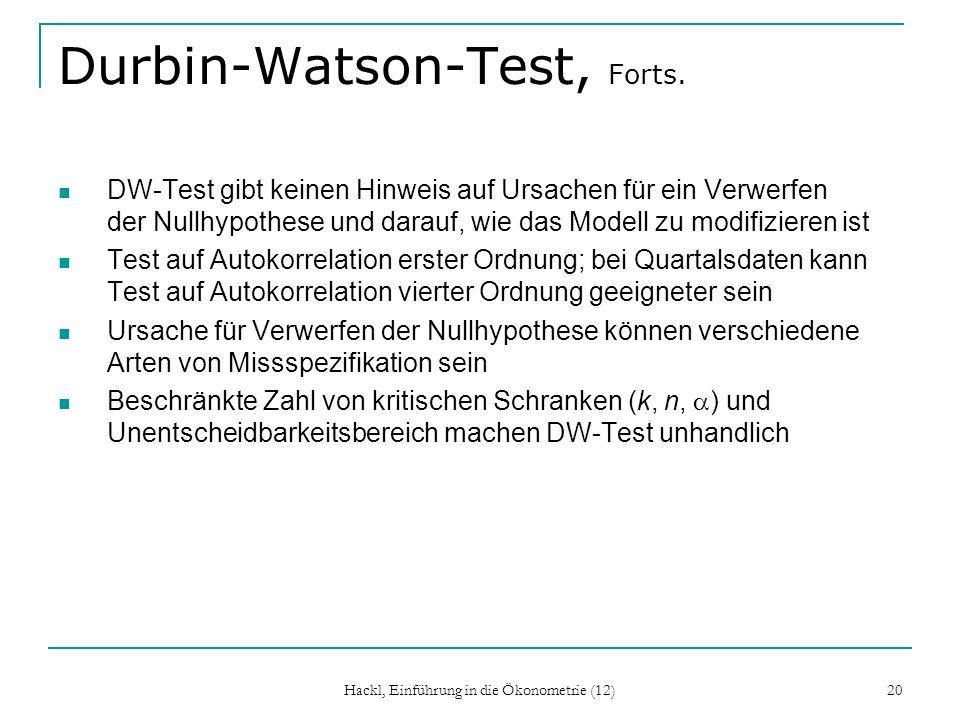 Hackl, Einführung in die Ökonometrie (12) 21 Breusch-Godfrey-Test Modell: Y t = x t + u t mit AR(m)-Prozess für u t : u t = φ 1 u t-1 + …+ φ m u t-m + ε t mit weißem Rauschen ε t Der BG-Test testet H 0 : φ i = 0, i = 1, …, m gegen das Nichtzutreffen von H 0 (mindestens ein φ i ist von Null verschieden) Teststatistik: LM(A) = n R e 2 mit dem Bestimmtheitsmaß R e 2 aus der Hilfsregression der Residuen e t auf die k Regressoren des Modells und die verzögerten Residuen e t-1, …, e t-m Der BG-Test ist ein Lagrange-Multiplier-Test; LM(A) folgt unter H 0 asymptotisch der Chi-Quadrat-Verteilung mit m Freiheitsgraden