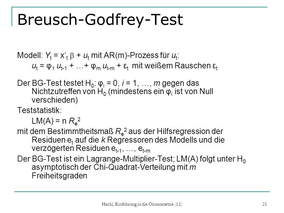 Hackl, Einführung in die Ökonometrie (12) 22 Box-Pierce-Test Wie beim Breusch-Godfrey-Test werden Autokorrelationen bis zur Ordnung m einbezogen: Teststatistik: Es wird keine Struktur der Abhängigkeit der Störgrößen als Alternative vorgegeben (m ist nicht die Ordnung des AR- Prozesses wie beim BG-Test); Unter H 0 folgt Q m asymptotisch der Chi-Quadrat-Verteilung mit m Freiheitsgraden Ähnlich der Ljung-Box-Test